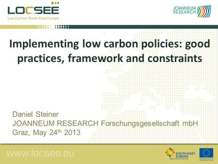 Implementing low carbon policies: good practices, framework and constraints Daniel Steiner JOANNEUM RESEARCH Forschungsgesellschaft mbH Graz, May 24 th.