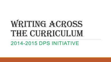 Writing Across the Curriculum 2014-2015 DPS INITIATIVE.