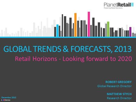 1 A Service GLOBAL TRENDS & FORECASTS, 2013 Retail Horizons - Looking forward to 2020 December 2012 MATTHEW STYCH Research Director ROBERT GREGORY Global.