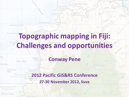 Topographic mapping in Fiji: Challenges and opportunities Conway Pene 2012 Pacific GIS&RS Conference 27-30 November 2012, Suva.
