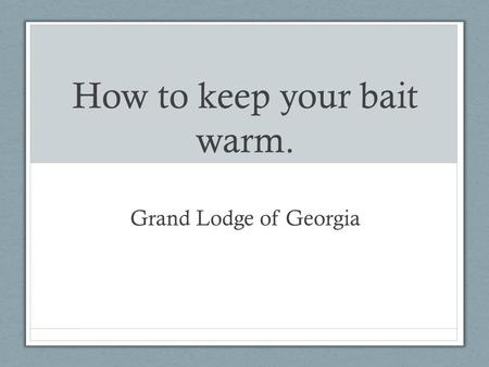 How to keep your bait warm. Grand Lodge of Georgia.