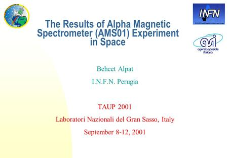 The Results of Alpha Magnetic Spectrometer (AMS01) Experiment in Space Behcet Alpat I.N.F.N. Perugia TAUP 2001 Laboratori Nazionali del Gran Sasso, Italy.