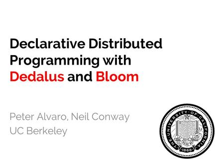 Declarative Distributed Programming with Dedalus and Bloom Peter Alvaro, Neil Conway UC Berkeley.