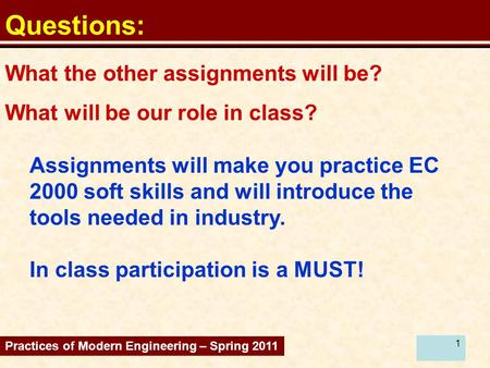 1 Questions: Assignments will make you practice EC 2000 soft skills and will introduce the tools needed in industry. In class participation is a MUST!