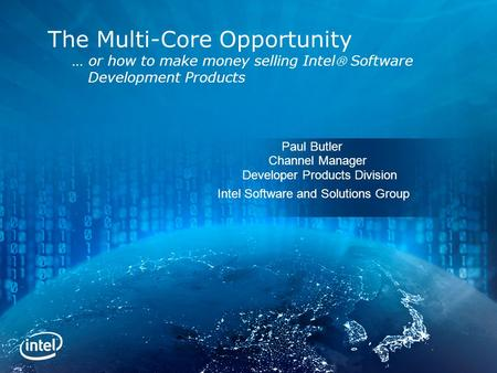 Paul Butler Channel <strong>Manager</strong> Developer Products Division Intel Software and Solutions Group The Multi-Core Opportunity … or how to make money selling Intel