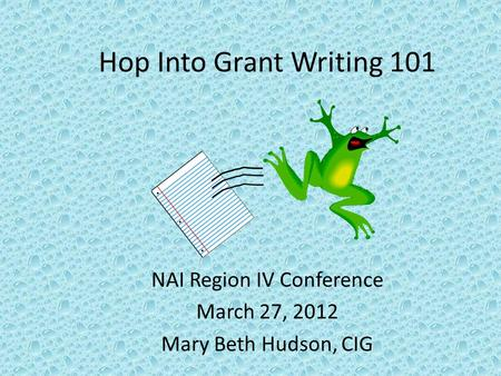 Hop Into Grant Writing 101 NAI Region IV Conference March 27, 2012 Mary Beth Hudson, CIG.