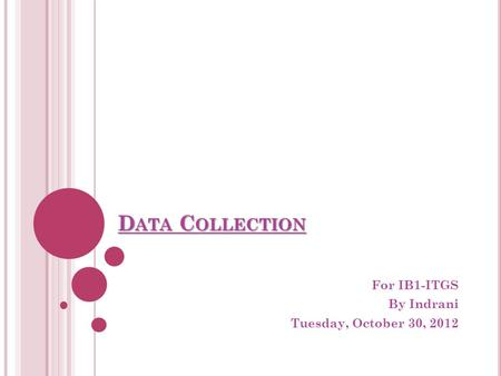 D ATA C OLLECTION For IB1-ITGS By Indrani Tuesday, October 30, 2012.