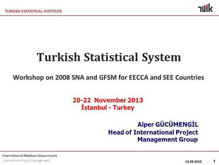TURKISH STATISTICAL INSTITUTE International Relations Department International Project Management Turkish Statistical System Workshop on 2008 SNA and GFSM.