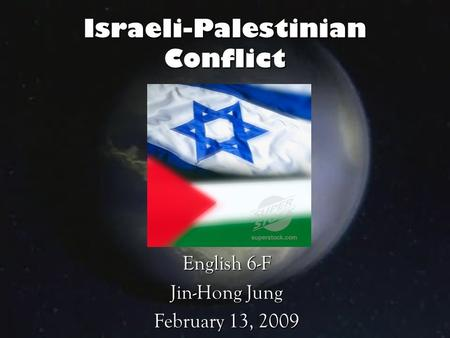 Israeli-Palestinian Conflict English 6-F Jin-Hong Jung February 13, 2009.