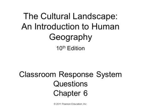 © 2011 Pearson Education, Inc. The Cultural Landscape: An Introduction to Human Geography 10 th Edition Classroom Response System Questions Chapter 6.