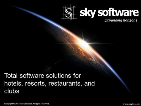 Total software solutions for hotels, resorts, restaurants, and clubs Copyright © 2014 Sky Software. All rights reserved. Expanding horizons www.skyits.com.