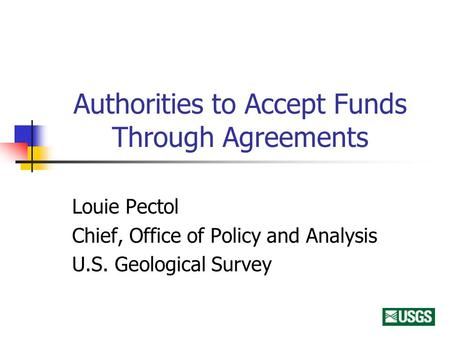 Authorities to Accept Funds Through Agreements Louie Pectol Chief, Office of Policy and Analysis U.S. Geological Survey.