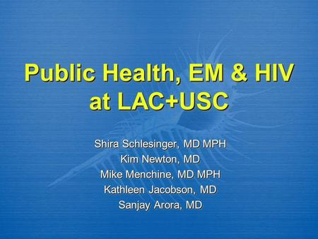 Public Health, EM & HIV at LAC+USC Shira Schlesinger, MD MPH Kim Newton, MD Mike Menchine, MD MPH Kathleen Jacobson, MD Sanjay Arora, MD Shira Schlesinger,