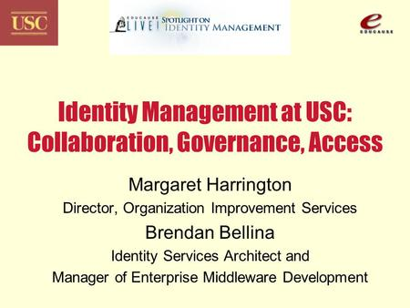 Identity Management at USC: Collaboration, Governance, Access Margaret Harrington Director, Organization Improvement Services Brendan Bellina Identity.