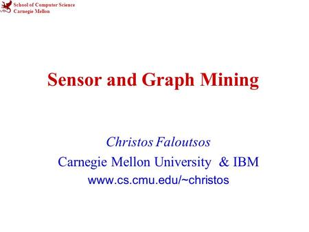 School of Computer Science Carnegie Mellon Sensor and Graph Mining Christos Faloutsos Carnegie Mellon University & IBM www.cs.cmu.edu/~christos.