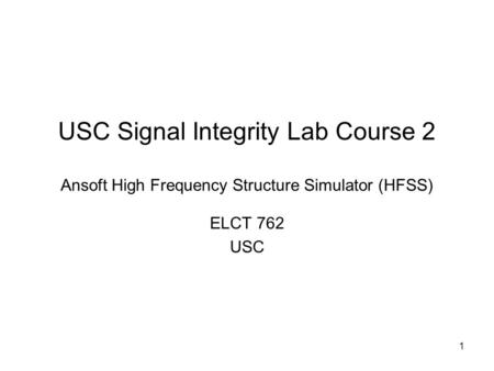 USC Signal Integrity Lab Course 2 Ansoft High Frequency Structure Simulator (HFSS) ELCT 762 USC.