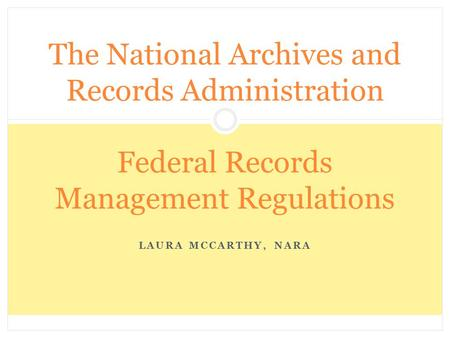 The National Archives and Records Administration Federal Records Management Regulations Laura McCarthy, NARA.