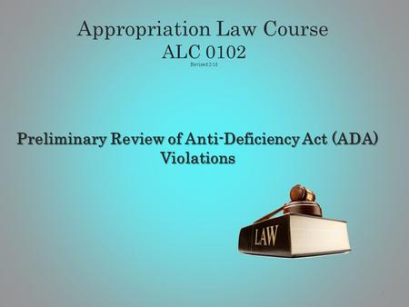 Preliminary Review of Anti-Deficiency Act (ADA) Violations 1 Appropriation Law Course ALC 0102 Revised 2/13.
