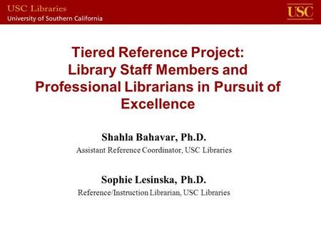 Tiered Reference Project: Library Staff Members and Professional Librarians in Pursuit of Excellence Shahla Bahavar, Ph.D. Assistant Reference Coordinator,