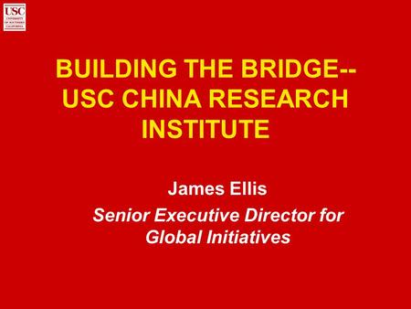 BUILDING THE BRIDGE-- USC CHINA RESEARCH INSTITUTE James Ellis Senior Executive Director for Global Initiatives.