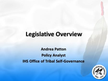 Legislative Overview Andrea Patton Policy Analyst IHS Office of Tribal Self-Governance.