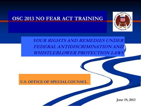 OSC 2013 NO FEAR ACT TRAINING YOUR RIGHTS AND REMEDIES UNDER FEDERAL ANTIDISCRIMINATION AND WHISTLEBLOWER PROTECTION LAWS U.S. OFFICE OF SPECIAL COUNSEL.