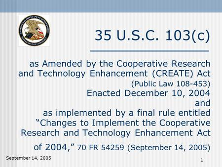 September 14, 2005 1 35 U.S.C. 103(c) as Amended by the Cooperative Research and Technology Enhancement (CREATE) Act (Public Law 108-453) Enacted December.
