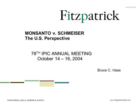 Www.fitzpatrickcella.com MONSANTO v. SCHMEISER The U.S. Perspective 78 TH IPIC ANNUAL MEETING October 14 – 16, 2004 Bruce C. Haas.