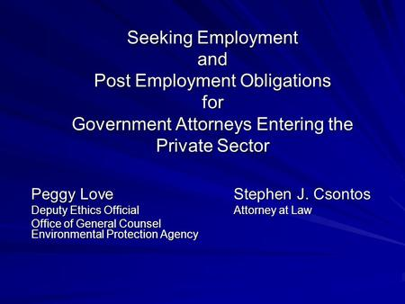 Seeking Employment and Post Employment Obligations for Government Attorneys Entering the Private Sector Peggy LoveStephen J. Csontos Deputy Ethics OfficialAttorney.