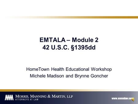 www.mmmlaw.com EMTALA – Module 2 42 U.S.C. §1395dd HomeTown Health Educational Workshop Michele Madison and Brynne Goncher.
