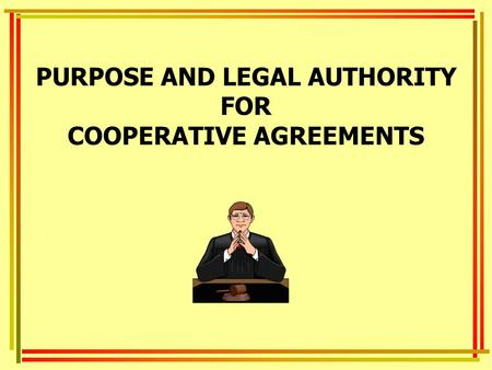 PURPOSE AND LEGAL AUTHORITY FOR COOPERATIVE AGREEMENTS.