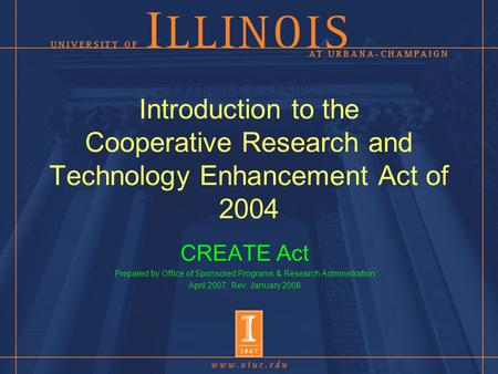 Introduction to the Cooperative Research and Technology Enhancement Act of 2004 CREATE Act Prepared by Office of Sponsored Programs & Research Administration.