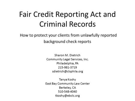Fair Credit Reporting Act and Criminal Records How to protect your clients from unlawfully reported background check reports Sharon M. Dietrich Community.