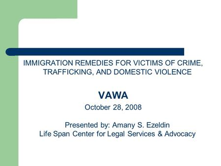 IMMIGRATION REMEDIES FOR VICTIMS OF CRIME, TRAFFICKING, AND DOMESTIC VIOLENCE VAWA October 28, 2008 Presented by: Amany S. Ezeldin Life Span Center for.