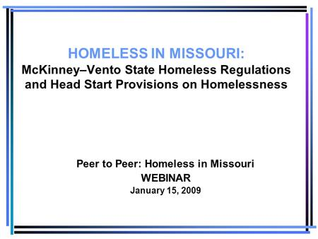HOMELESS IN MISSOURI: McKinney–Vento State Homeless Regulations and Head Start Provisions on Homelessness Peer to Peer: Homeless in Missouri WEBINAR January.