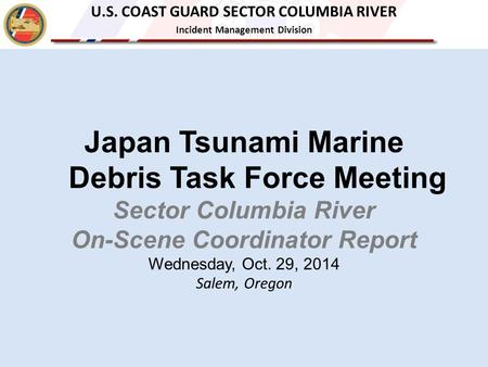 Japan Tsunami Marine Debris Task Force Meeting Sector Columbia River On-Scene Coordinator Report Wednesday, Oct. 29, 2014 Salem, Oregon U.S. COAST GUARD.