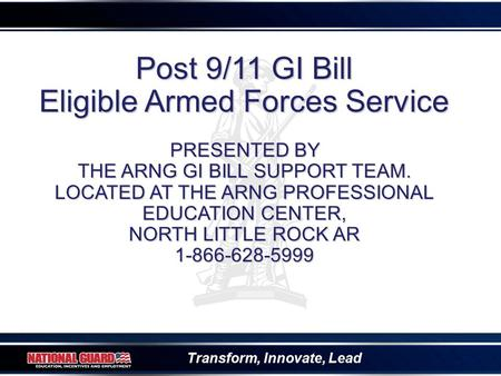 Transform, Innovate, Lead Post 9/11 GI Bill Eligible Armed Forces Service PRESENTED BY THE ARNG GI BILL SUPPORT TEAM. LOCATED AT THE ARNG PROFESSIONAL.