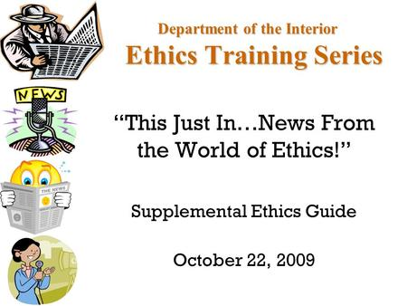 "Department of the Interior Ethics Training Series ""This Just In…News From the World of Ethics!"" Supplemental Ethics Guide October 22, 2009."