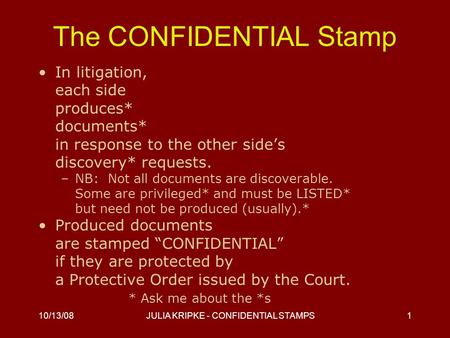 10/13/08JULIA KRIPKE - CONFIDENTIAL STAMPS1 The CONFIDENTIAL Stamp In litigation, each side produces* documents* in response to the other side's discovery*