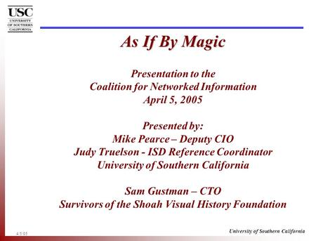 4/5/05 University of Southern California As If By Magic As If By Magic Presentation to the Coalition for Networked Information April 5, 2005 Presented.