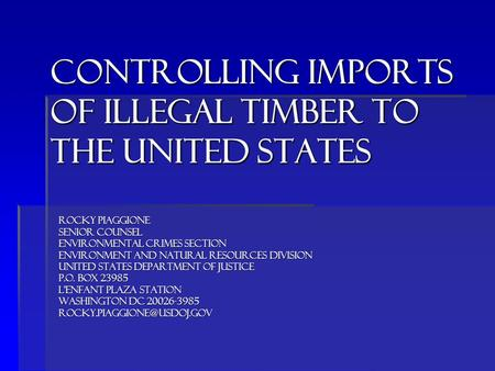 Controlling imports of ILLEGAL timber to THE UNITED STATES ROCKY PIAGGIONE SENIOR COUNSEL ENVIRONMENTAL CRIMES SECTION ENVIRONMENT AND NATURAL RESOURCES.
