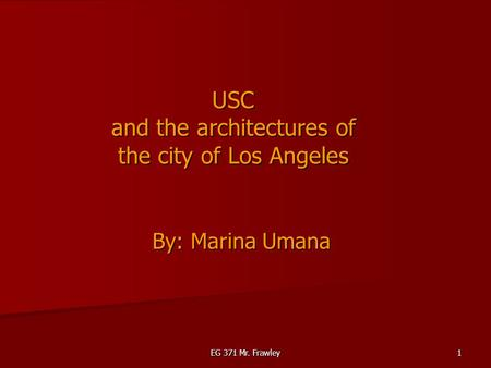 EG 371 Mr. Frawley 1 USC and the architectures of the city of Los Angeles By: Marina Umana.