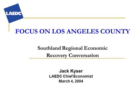 FOCUS ON LOS ANGELES COUNTY Southland Regional Economic Recovery Conversation Jack Kyser LAEDC Chief Economist March 4, 2004.