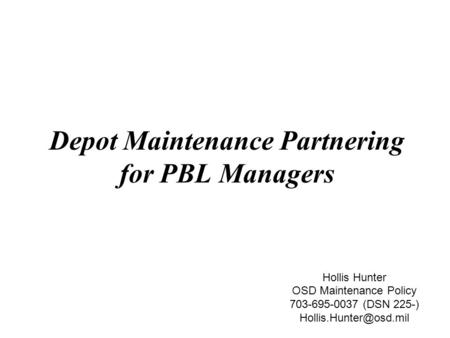 Depot Maintenance Partnering for PBL Managers Hollis Hunter OSD Maintenance Policy 703-695-0037 (DSN 225-)