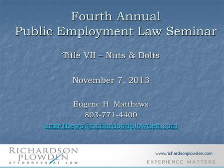 Fourth Annual Public Employment Law Seminar Title VII – Nuts & Bolts November 7, 2013 Eugene H. Matthews 803-771-4400