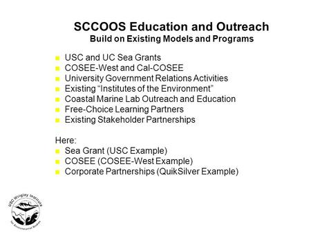 SCCOOS Education and Outreach Build on Existing Models and Programs USC and UC Sea Grants COSEE-West and Cal-COSEE University Government Relations Activities.