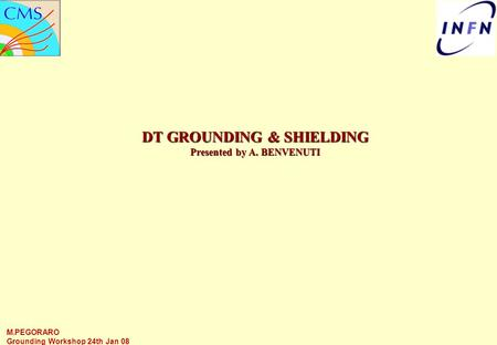 M.PEGORARO Grounding Workshop 24th Jan 08 DT GROUNDING & SHIELDING Presented by A. BENVENUTI.