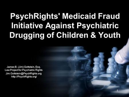 1 PsychRights' Medicaid Fraud Initiative Against Psychiatric Drugging of Children & Youth James B. (Jim) Gottstein, Esq. Law Project for Psychiatric Rights.