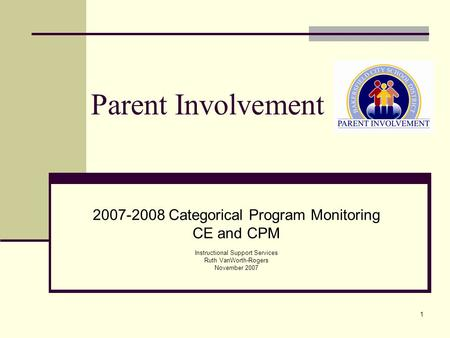 1 Parent Involvement 2007-2008 Categorical Program Monitoring CE and CPM Instructional Support Services Ruth VanWorth-Rogers November 2007.
