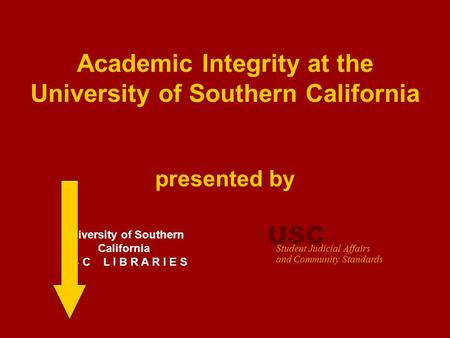 Academic Integrity at USC University of Southern California U S C L I B R A R I E S USC Student Judicial Affairs and Community Standards Academic Integrity.